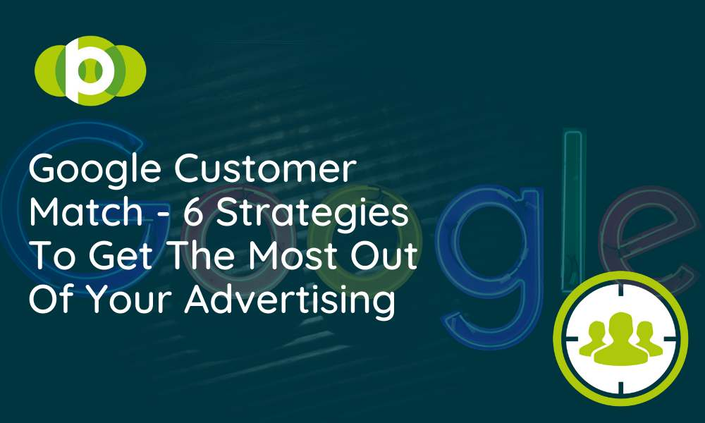 Google Customer Match - 6 strategies to get most out of your advertising.